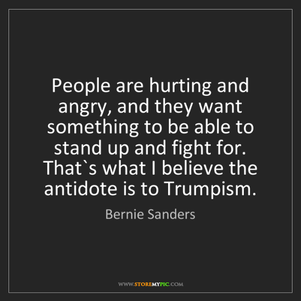 Bernie Sanders: People are hurting and angry, and they want something...