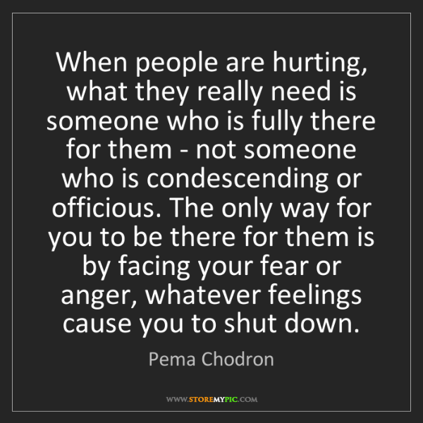 Pema Chodron: When people are hurting, what they really need is someone...