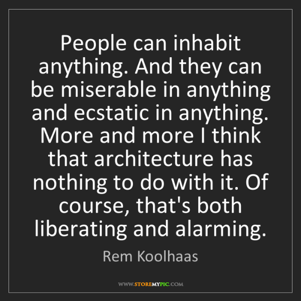 Rem Koolhaas: People can inhabit anything. And they can be miserable...