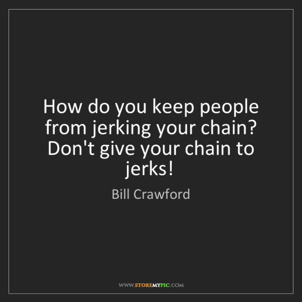 Bill Crawford: How do you keep people from jerking your chain? Don't...