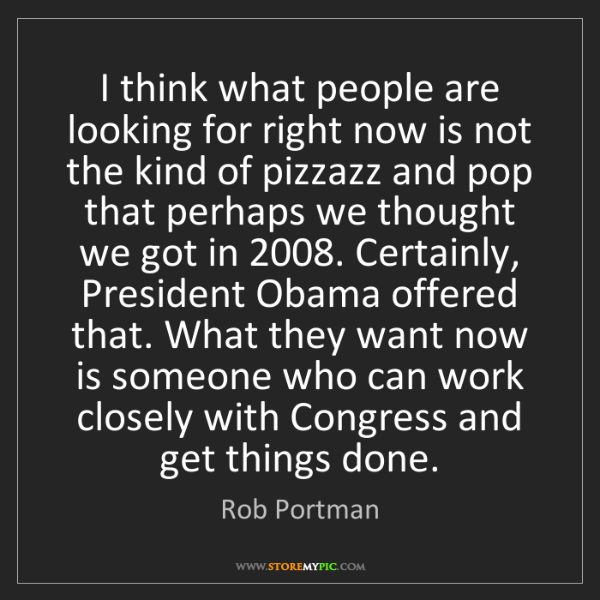 Rob Portman: I think what people are looking for right now is not...