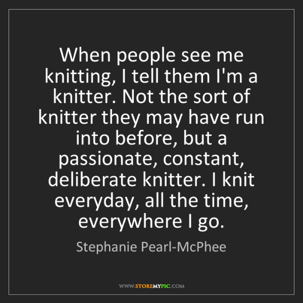 Stephanie Pearl-McPhee: When people see me knitting, I tell them I'm a knitter....