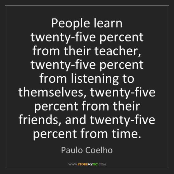 Paulo Coelho: People learn twenty-five percent from their teacher,...