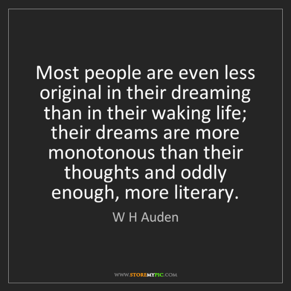 W H Auden: Most people are even less original in their dreaming...