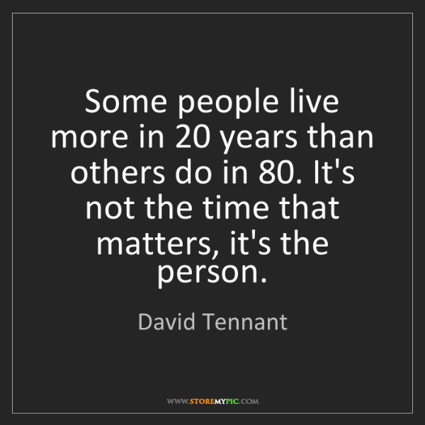 David Tennant: Some people live more in 20 years than others do in 80....