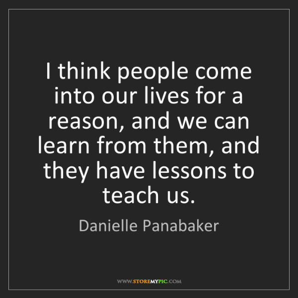Danielle Panabaker: I think people come into our lives for a reason, and...