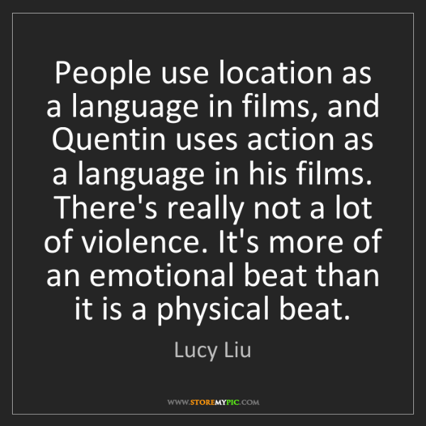 Lucy Liu: People use location as a language in films, and Quentin...