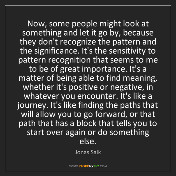 Jonas Salk: Now, some people might look at something and let it go...