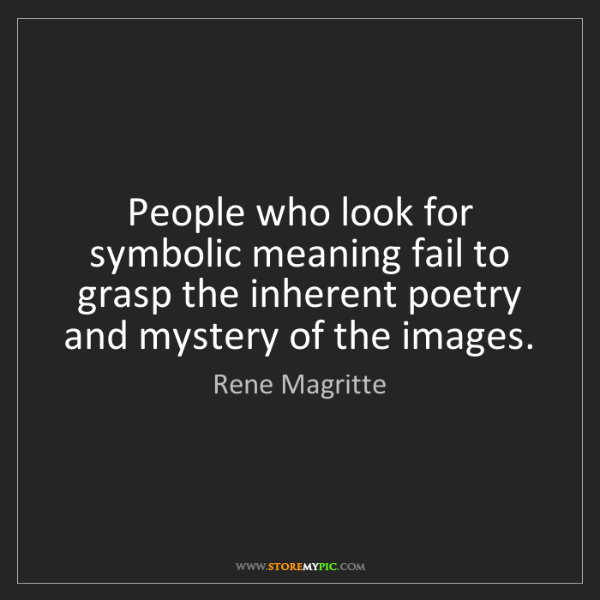 Rene Magritte: People who look for symbolic meaning fail to grasp the...