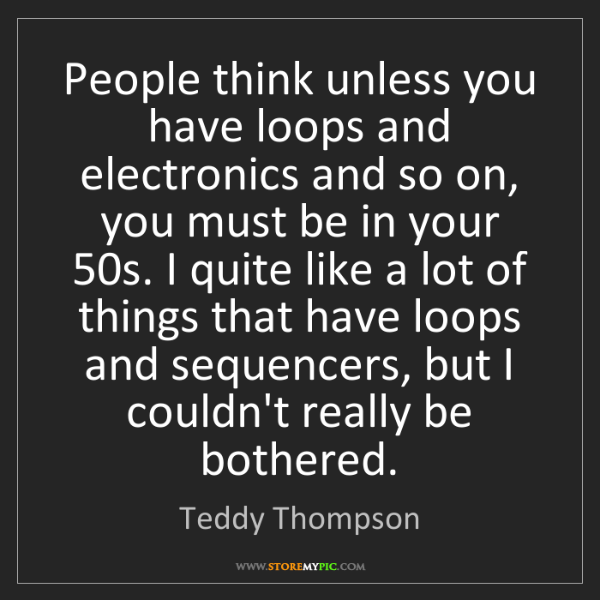 Teddy Thompson: People think unless you have loops and electronics and...