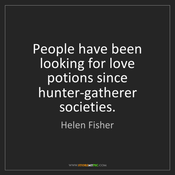Helen Fisher: People have been looking for love potions since hunter-gatherer...