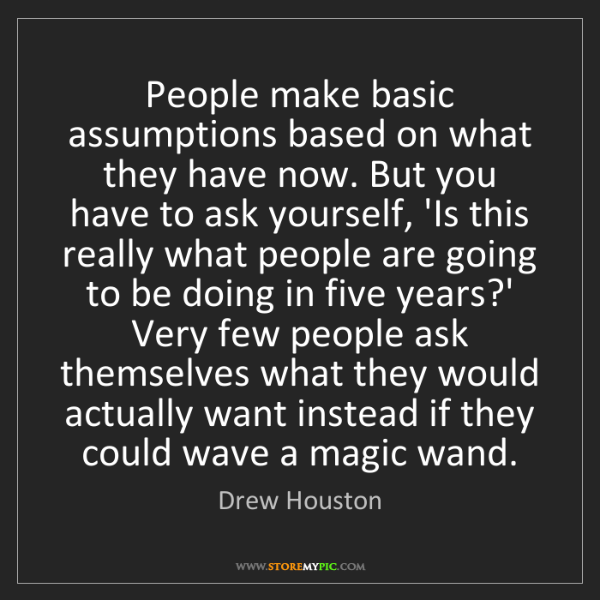 Drew Houston: People make basic assumptions based on what they have...