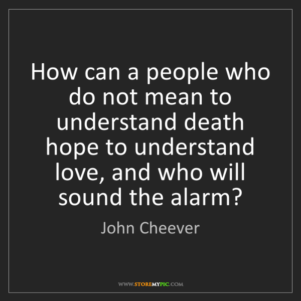 John Cheever: How can a people who do not mean to understand death...