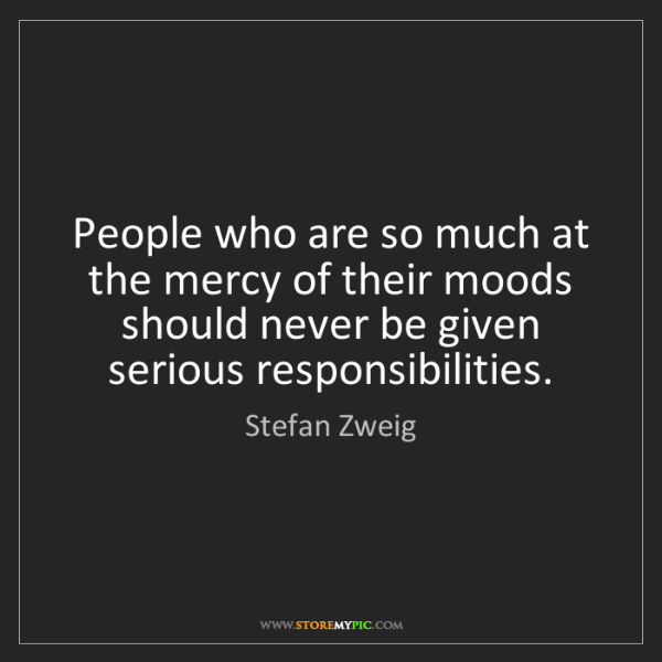 Stefan Zweig: People who are so much at the mercy of their moods should...