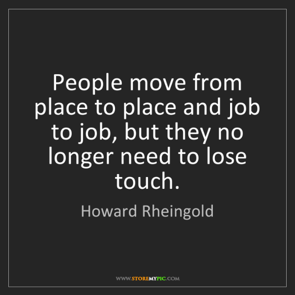 Howard Rheingold: People move from place to place and job to job, but they...