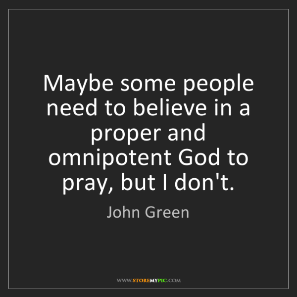 John Green: Maybe some people need to believe in a proper and omnipotent...