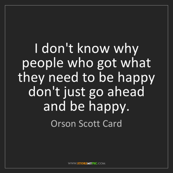 Orson Scott Card: I don't know why people who got what they need to be...