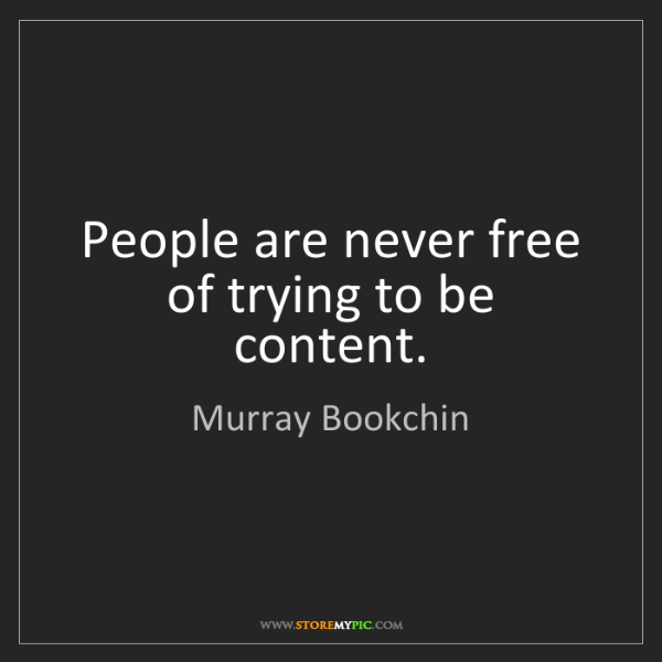 Murray Bookchin: People are never free of trying to be content.