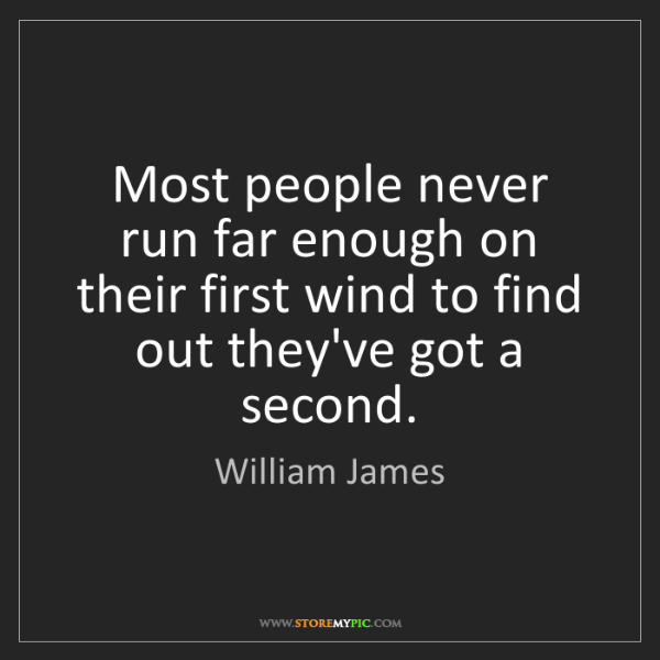 William James: Most people never run far enough on their first wind...