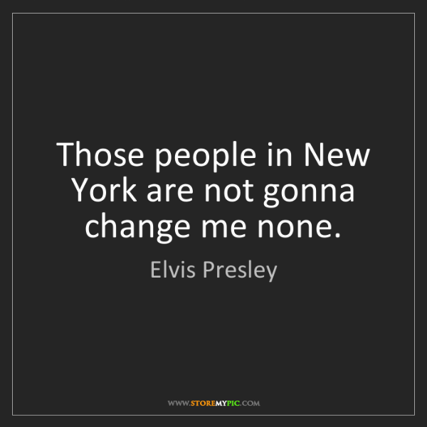 Elvis Presley: Those people in New York are not gonna change me none.