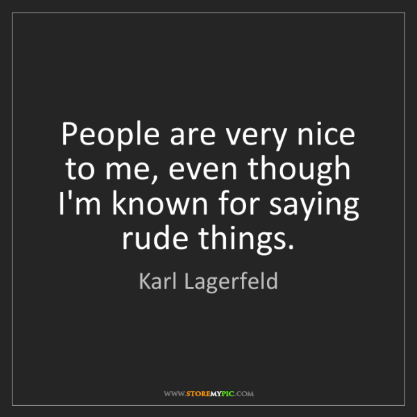 Karl Lagerfeld: People are very nice to me, even though I'm known for...