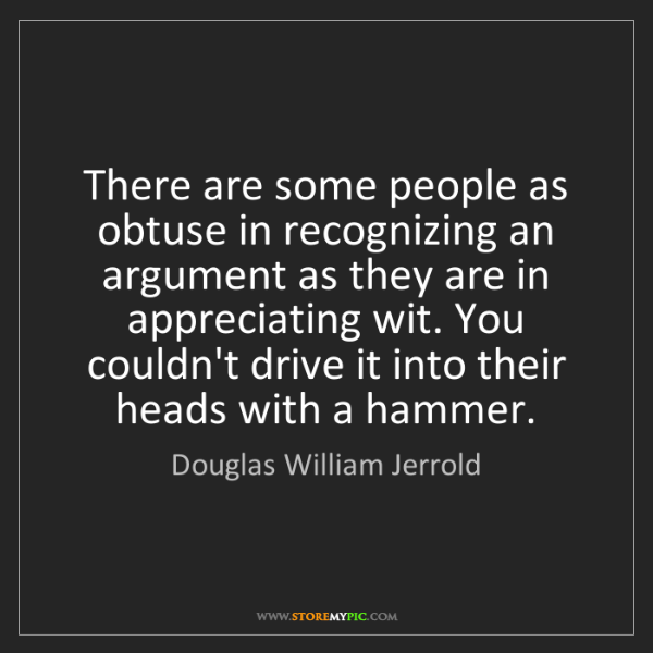 Douglas William Jerrold: There are some people as obtuse in recognizing an argument...