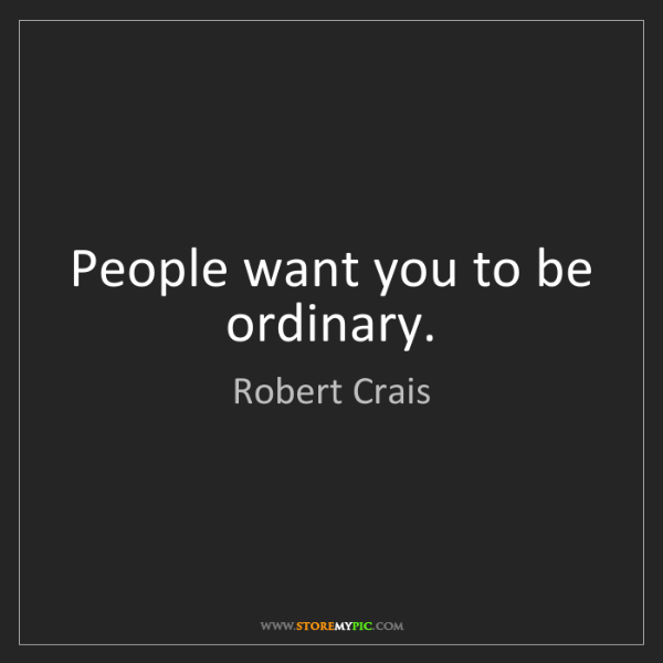Robert Crais: People want you to be ordinary.