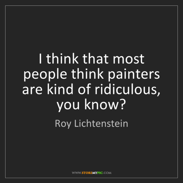 Roy Lichtenstein: I think that most people think painters are kind of ridiculous,...