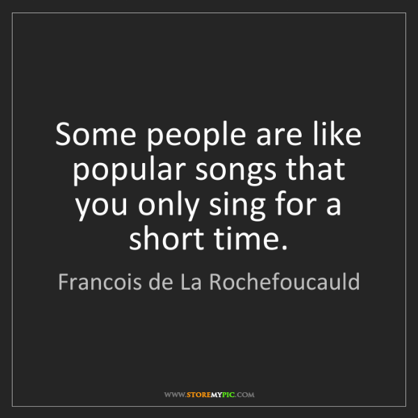 Francois de La Rochefoucauld: Some people are like popular songs that you only sing...