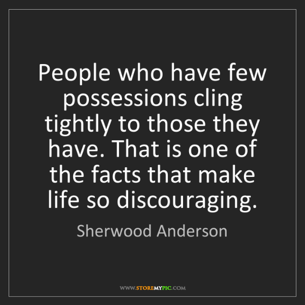 Sherwood Anderson: People who have few possessions cling tightly to those...