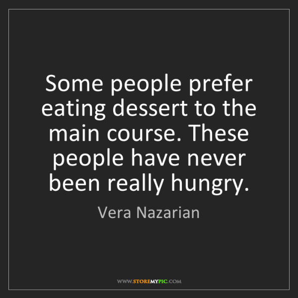 Vera Nazarian: Some people prefer eating dessert to the main course....