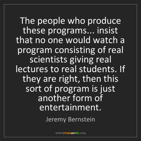 Jeremy Bernstein: The people who produce these programs... insist that...