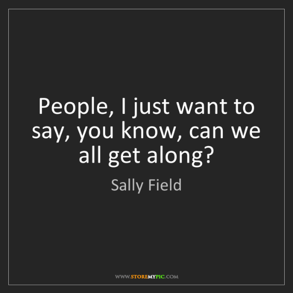 Sally Field: People, I just want to say, you know, can we all get...