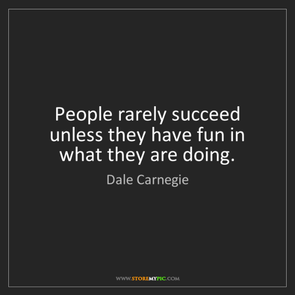 Dale Carnegie: People rarely succeed unless they have fun in what they...