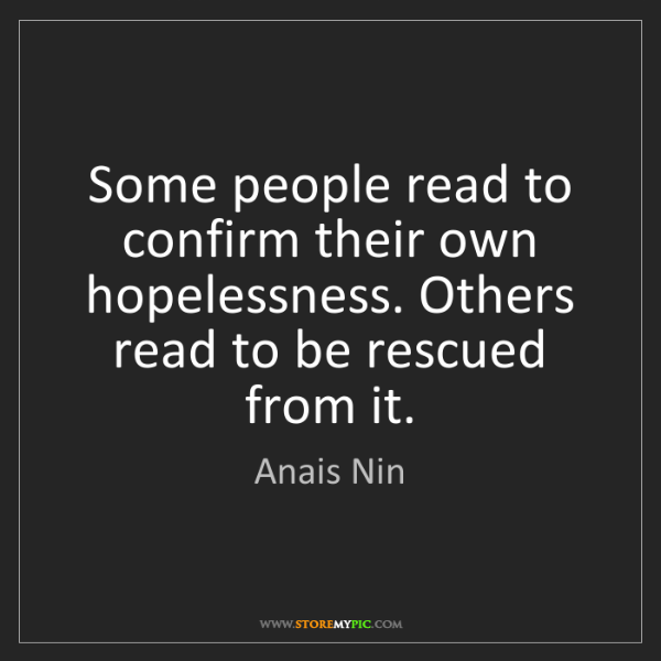 Anais Nin: Some people read to confirm their own hopelessness. Others...