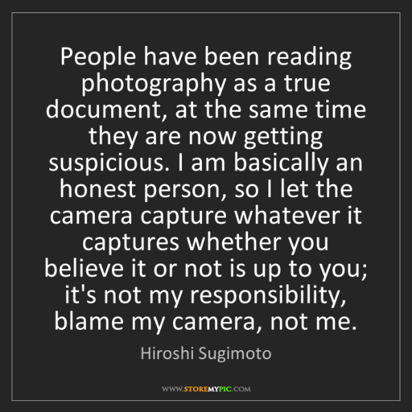 Hiroshi Sugimoto: People have been reading photography as a true document,...