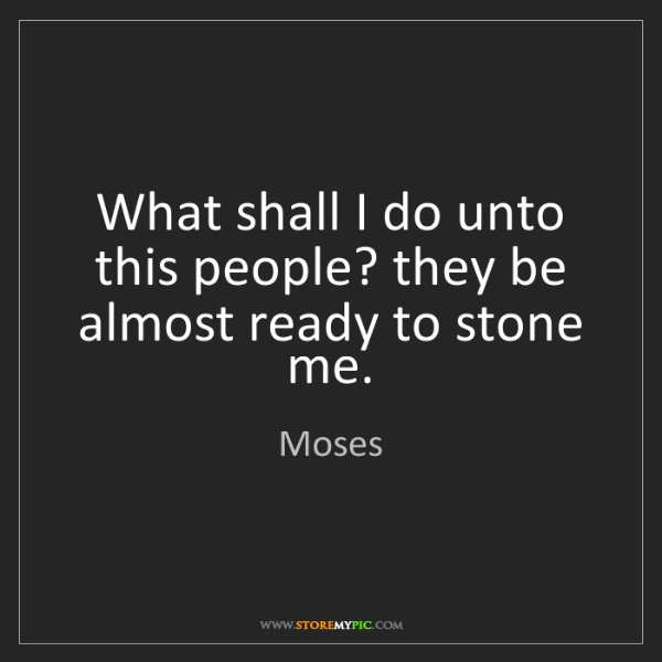 Moses: What shall I do unto this people? they be almost ready...