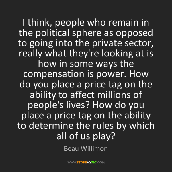 Beau Willimon: I think, people who remain in the political sphere as...