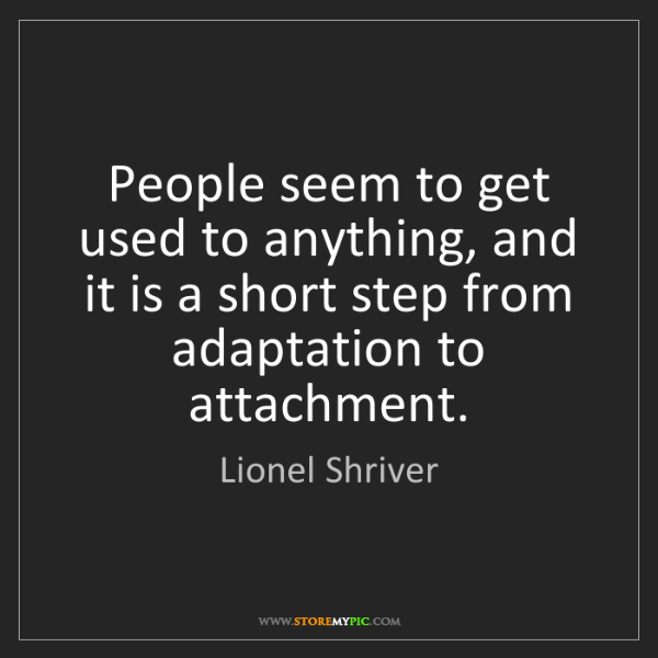 Lionel Shriver: People seem to get used to anything, and it is a short...