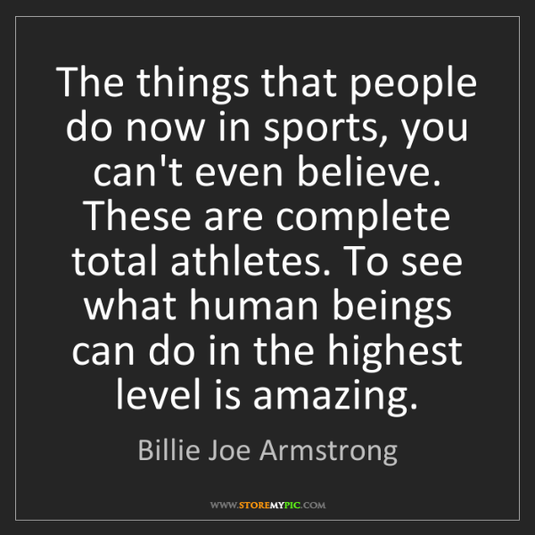 Billie Joe Armstrong: The things that people do now in sports, you can't even...