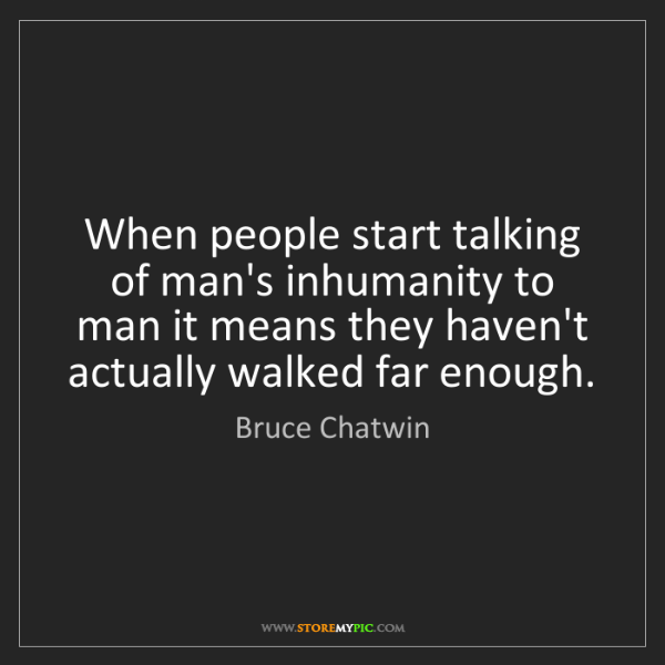 Bruce Chatwin: When people start talking of man's inhumanity to man...