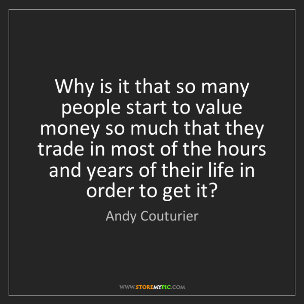 Andy Couturier: Why is it that so many people start to value money so...