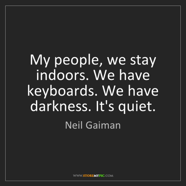 Neil Gaiman: My people, we stay indoors. We have keyboards. We have...