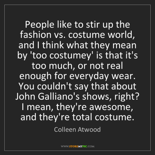 Colleen Atwood: People like to stir up the fashion vs. costume world,...