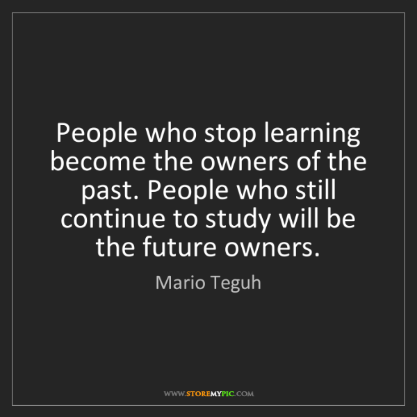 Mario Teguh: People who stop learning become the owners of the past....