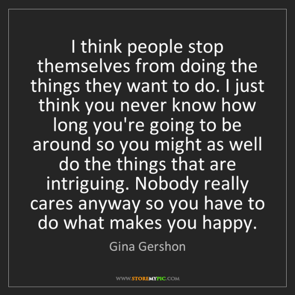 Gina Gershon: I think people stop themselves from doing the things...