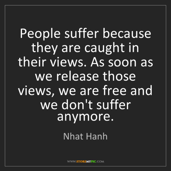 Nhat Hanh: People suffer because they are caught in their views....