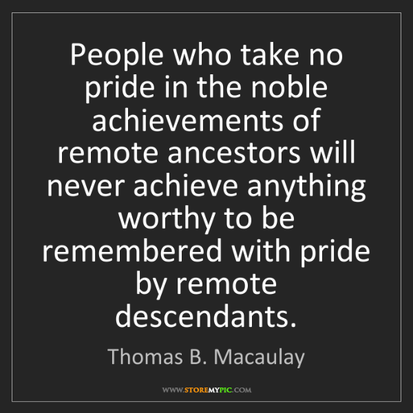Thomas B. Macaulay: People who take no pride in the noble achievements of...