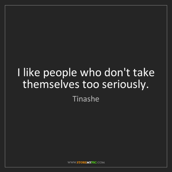 Tinashe: I like people who don't take themselves too seriously.