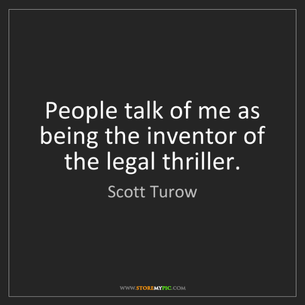 Scott Turow: People talk of me as being the inventor of the legal...